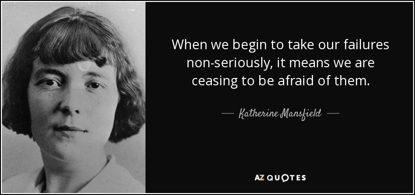 When we begin to take our failures non-seriously, it means we are ceasing to be afraid of them. - Katherine Mansfield