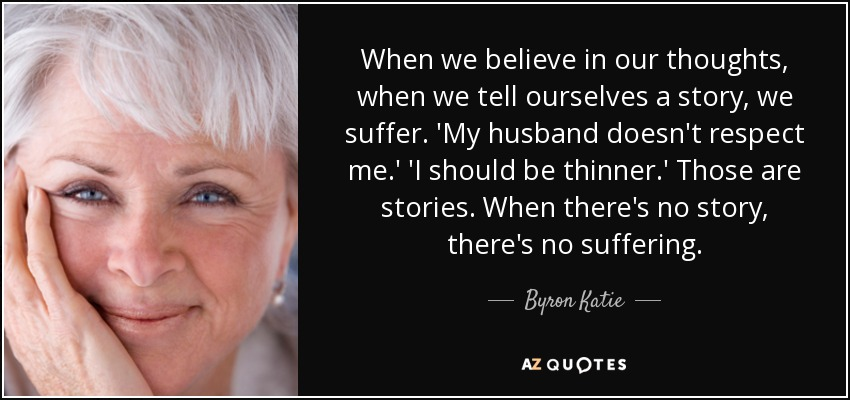Byron Katie Quote: When We Believe In Our Thoughts, When