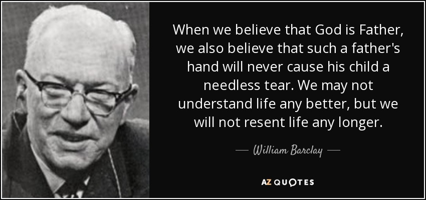 When we believe that God is Father, we also believe that such a father's hand will never cause his child a needless tear. We may not understand life any better, but we will not resent life any longer. - William Barclay