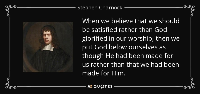 When we believe that we should be satisfied rather than God glorified in our worship, then we put God below ourselves as though He had been made for us rather than that we had been made for Him. - Stephen Charnock