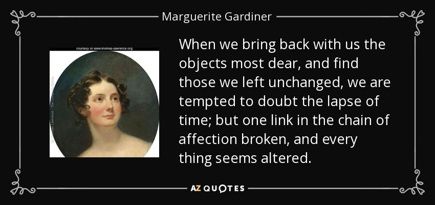 When we bring back with us the objects most dear, and find those we left unchanged, we are tempted to doubt the lapse of time; but one link in the chain of affection broken, and every thing seems altered. - Marguerite Gardiner, Countess of Blessington