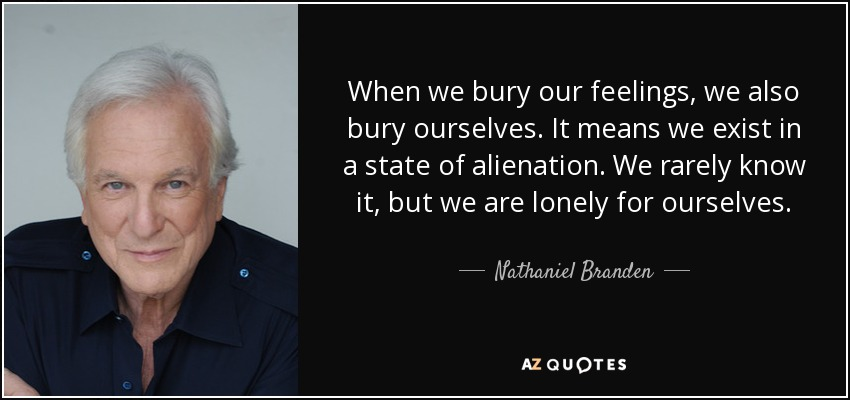 When we bury our feelings, we also bury ourselves. It means we exist in a state of alienation. We rarely know it, but we are lonely for ourselves. - Nathaniel Branden