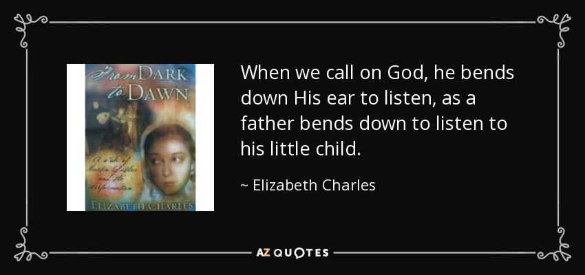 When we call on God, he bends down His ear to listen, as a father bends down to listen to his little child. - Elizabeth Charles