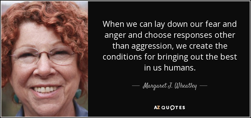 When we can lay down our fear and anger and choose responses other than aggression, we create the conditions for bringing out the best in us humans. - Margaret J. Wheatley