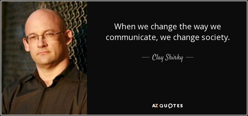 When we change the way we communicate, we change society. - Clay Shirky