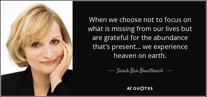 When we choose not to focus on what is missing from our lives but are grateful for the abundance that's present ... we experience heaven on earth. - Sarah Ban Breathnach