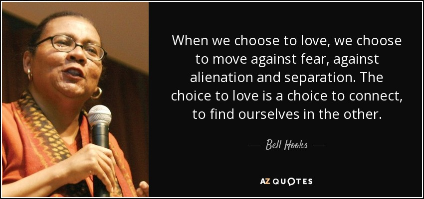 When we choose to love, we choose to move against fear, against alienation and separation. The choice to love is a choice to connect, to find ourselves in the other. - Bell Hooks