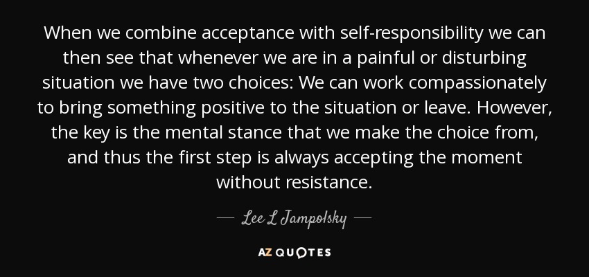 When we combine acceptance with self-responsibility we can then see that whenever we are in a painful or disturbing situation we have two choices: We can work compassionately to bring something positive to the situation or leave. However, the key is the mental stance that we make the choice from, and thus the first step is always accepting the moment without resistance. - Lee L Jampolsky