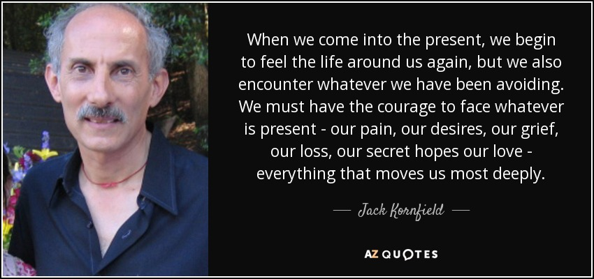 When we come into the present, we begin to feel the life around us again, but we also encounter whatever we have been avoiding. We must have the courage to face whatever is present - our pain, our desires, our grief, our loss, our secret hopes our love - everything that moves us most deeply. - Jack Kornfield