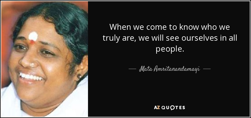 When we come to know who we truly are, we will see ourselves in all people. - Mata Amritanandamayi