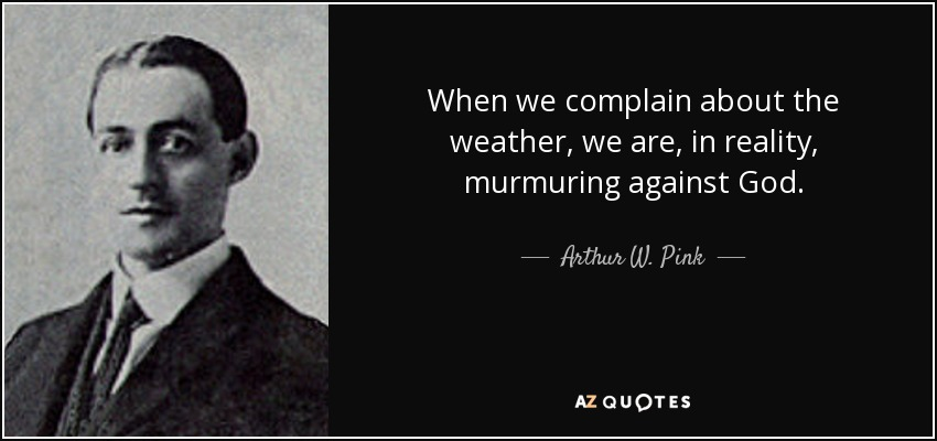 When we complain about the weather, we are, in reality, murmuring against God. - Arthur W. Pink