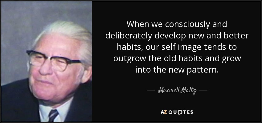 When we consciously and deliberately develop new and better habits, our self image tends to outgrow the old habits and grow into the new pattern. - Maxwell Maltz
