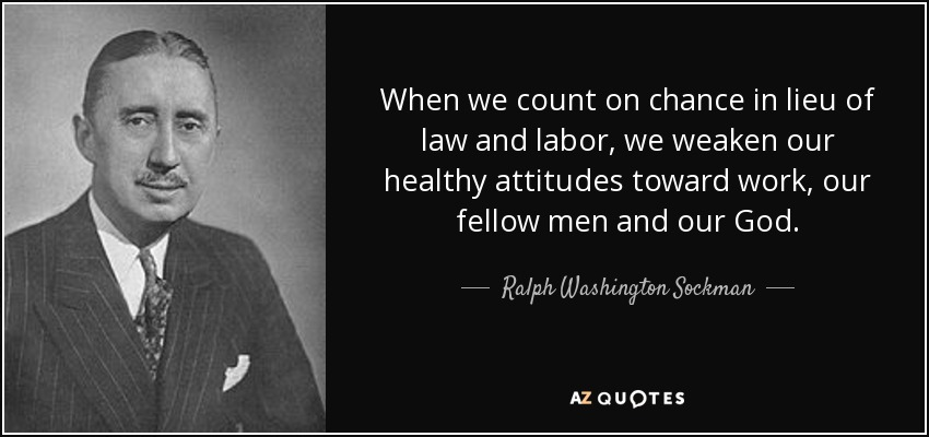 When we count on chance in lieu of law and labor, we weaken our healthy attitudes toward work, our fellow men and our God. - Ralph Washington Sockman