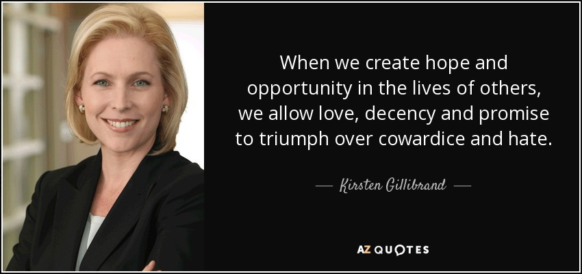 When we create hope and opportunity in the lives of others, we allow love, decency and promise to triumph over cowardice and hate. - Kirsten Gillibrand
