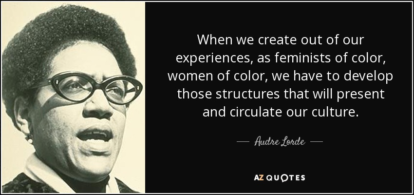 When we create out of our experiences, as feminists of color, women of color, we have to develop those structures that will present and circulate our culture. - Audre Lorde
