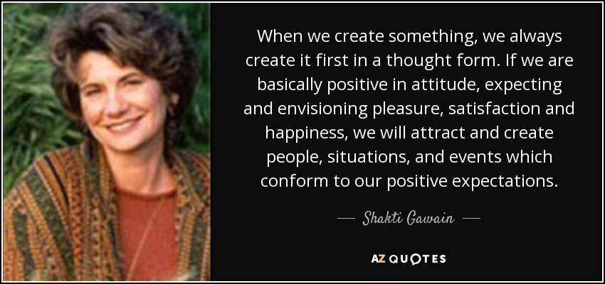 When we create something, we always create it first in a thought form. If we are basically positive in attitude, expecting and envisioning pleasure, satisfaction and happiness, we will attract and create people, situations, and events which conform to our positive expectations. - Shakti Gawain