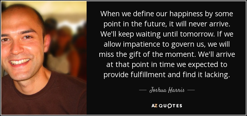 When we define our happiness by some point in the future, it will never arrive. We'll keep waiting until tomorrow. If we allow impatience to govern us, we will miss the gift of the moment. We'll arrive at that point in time we expected to provide fulfillment and find it lacking. - Joshua Harris