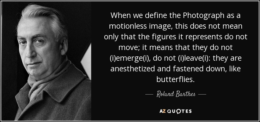 When we define the Photograph as a motionless image, this does not mean only that the figures it represents do not move; it means that they do not (i)emerge(i), do not (i)leave(i): they are anesthetized and fastened down, like butterflies. - Roland Barthes