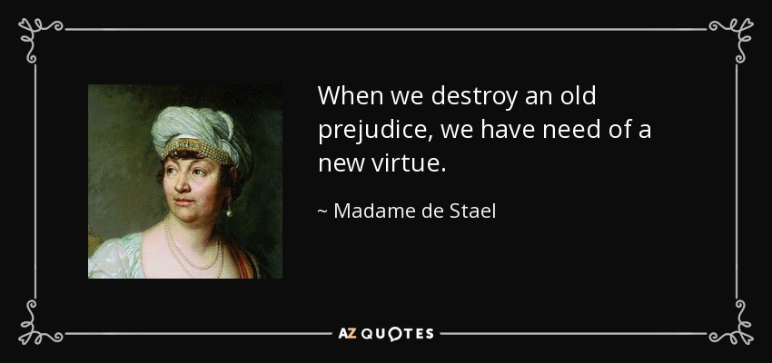 When we destroy an old prejudice, we have need of a new virtue. - Madame de Stael