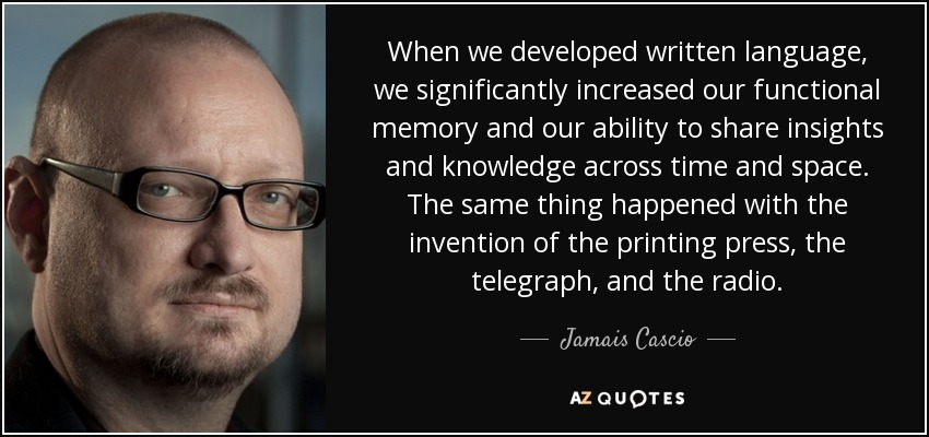 When we developed written language, we significantly increased our functional memory and our ability to share insights and knowledge across time and space. The same thing happened with the invention of the printing press, the telegraph, and the radio. - Jamais Cascio