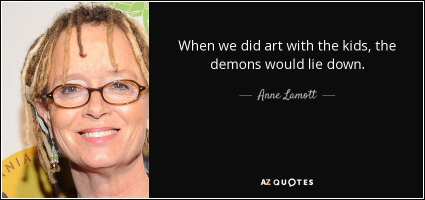 When we did art with the kids, the demons would lie down. - Anne Lamott