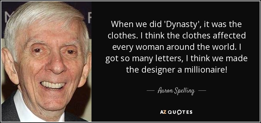 When we did 'Dynasty', it was the clothes. I think the clothes affected every woman around the world. I got so many letters, I think we made the designer a millionaire! - Aaron Spelling