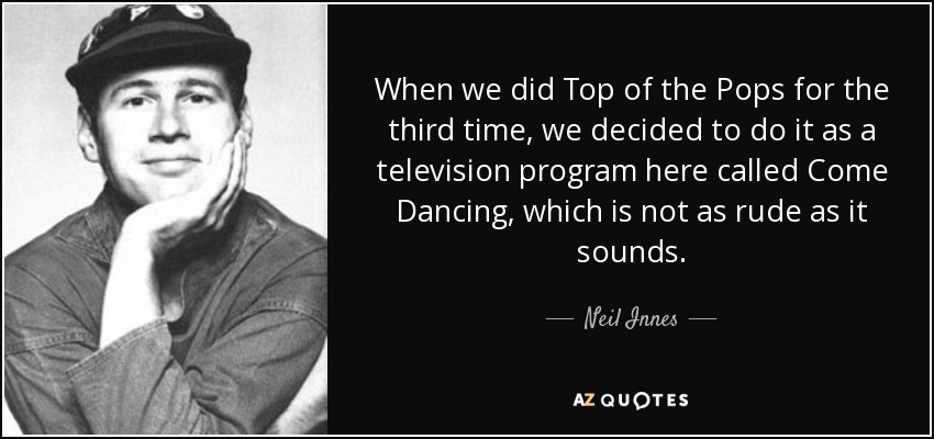 When we did Top of the Pops for the third time, we decided to do it as a television program here called Come Dancing, which is not as rude as it sounds. - Neil Innes