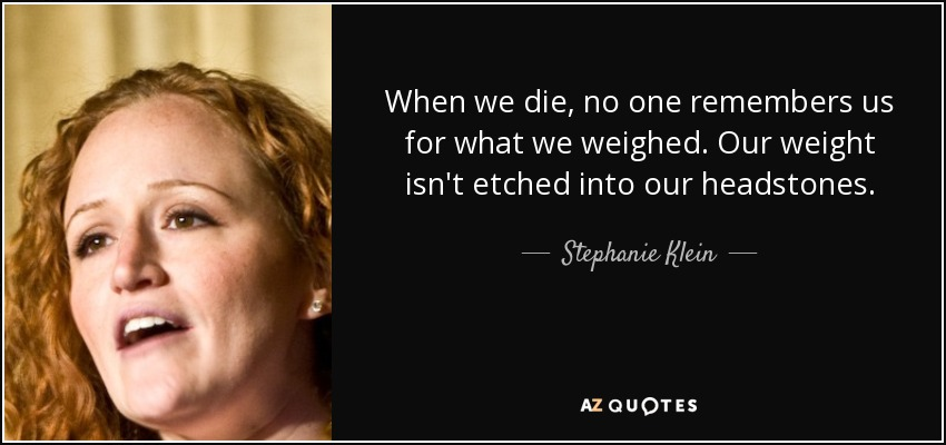 When we die, no one remembers us for what we weighed. Our weight isn't etched into our headstones. - Stephanie Klein