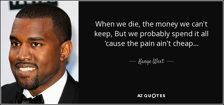 When we die, the money we can't keep, But we probably spend it all 'cause the pain ain't cheap... - Kanye West