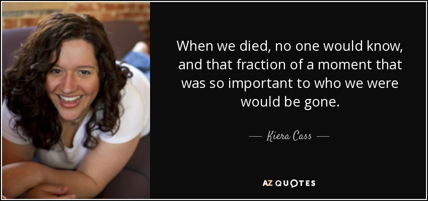 When we died, no one would know, and that fraction of a moment that was so important to who we were would be gone. - Kiera Cass