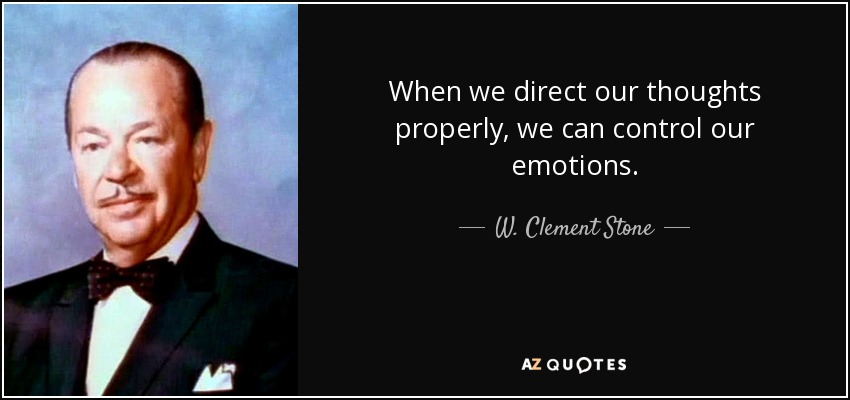When we direct our thoughts properly, we can control our emotions. - W. Clement Stone