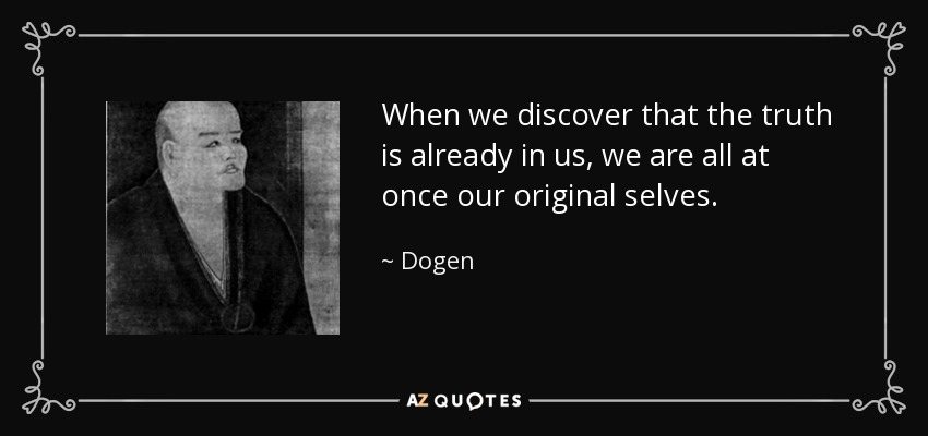 When we discover that the truth is already in us, we are all at once our original selves. - Dogen