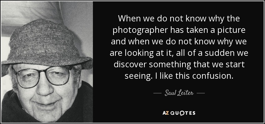 When we do not know why the photographer has taken a picture and when we do not know why we are looking at it, all of a sudden we discover something that we start seeing. I like this confusion. - Saul Leiter