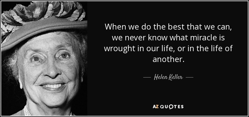 When we do the best that we can, we never know what miracle is wrought in our life, or in the life of another. - Helen Keller