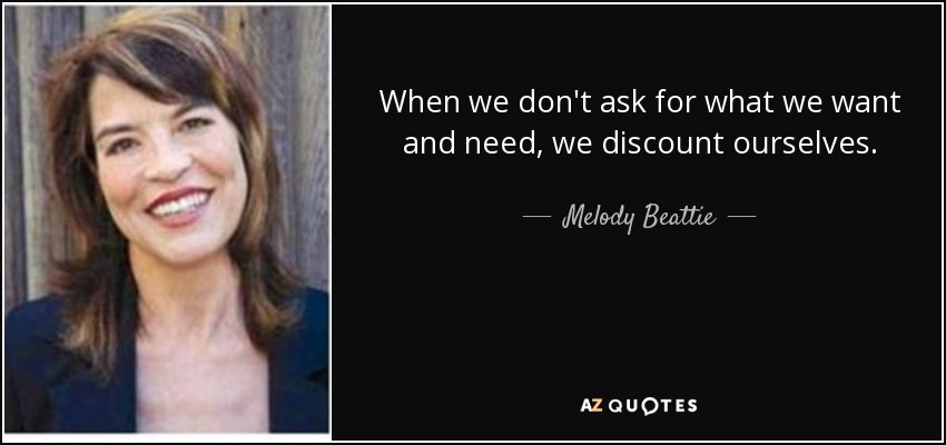 When we don't ask for what we want and need, we discount ourselves. - Melody Beattie