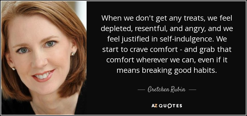 When we don't get any treats, we feel depleted, resentful, and angry, and we feel justified in self-indulgence. We start to crave comfort - and grab that comfort wherever we can, even if it means breaking good habits. - Gretchen Rubin