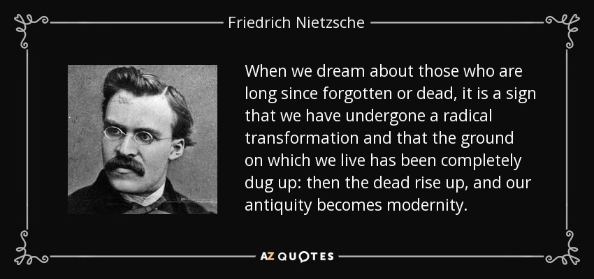 When we dream about those who are long since forgotten or dead, it is a sign that we have undergone a radical transformation and that the ground on which we live has been completely dug up: then the dead rise up, and our antiquity becomes modernity. - Friedrich Nietzsche