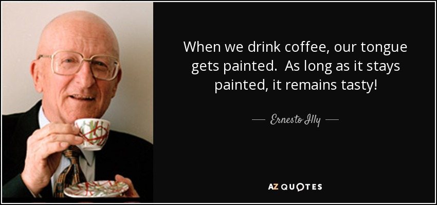 When we drink coffee, our tongue gets painted. As long as it stays painted, it remains tasty! - Ernesto Illy