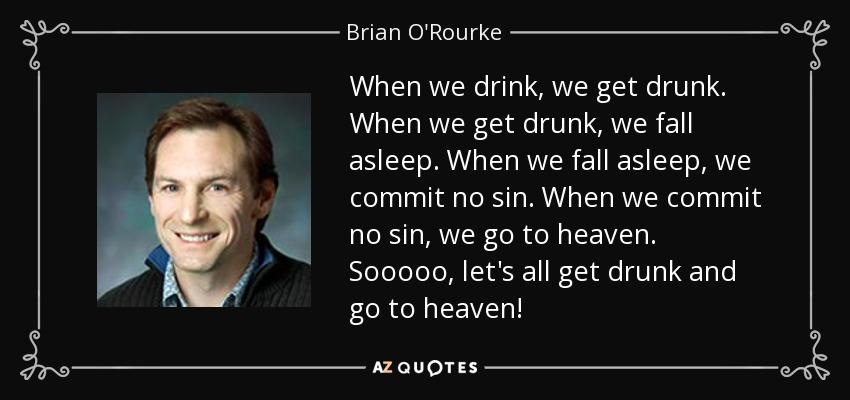 When we drink, we get drunk. When we get drunk, we fall asleep. When we fall asleep, we commit no sin. When we commit no sin, we go to heaven. Sooooo, let's all get drunk and go to heaven! - Brian O'Rourke