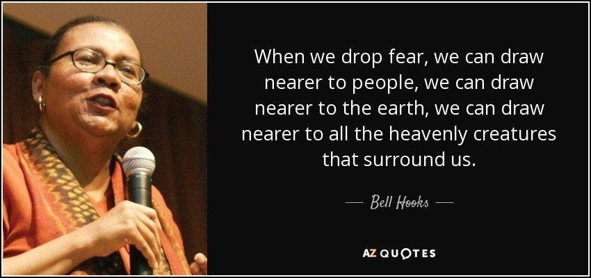 When we drop fear, we can draw nearer to people, we can draw nearer to the earth, we can draw nearer to all the heavenly creatures that surround us. - Bell Hooks