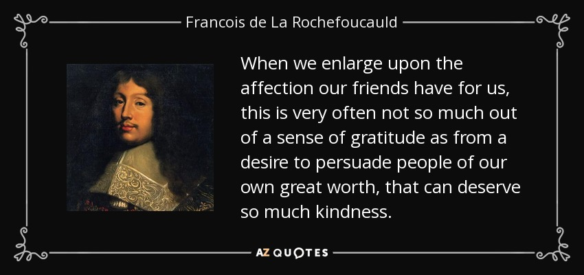 When we enlarge upon the affection our friends have for us, this is very often not so much out of a sense of gratitude as from a desire to persuade people of our own great worth, that can deserve so much kindness. - Francois de La Rochefoucauld