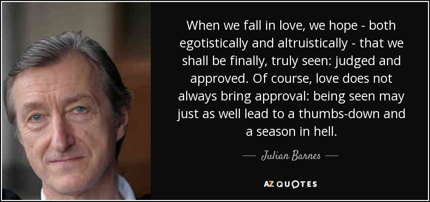 When we fall in love, we hope - both egotistically and altruistically - that we shall be finally, truly seen: judged and approved. Of course, love does not always bring approval: being seen may just as well lead to a thumbs-down and a season in hell. - Julian Barnes
