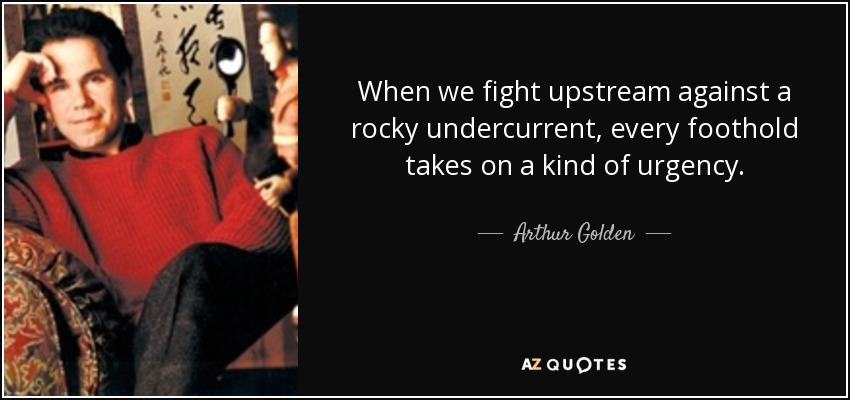 When we fight upstream against a rocky undercurrent, every foothold takes on a kind of urgency. - Arthur Golden