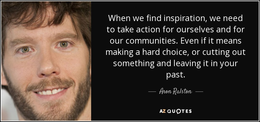 When we find inspiration, we need to take action for ourselves and for our communities. Even if it means making a hard choice, or cutting out something and leaving it in your past. - Aron Ralston