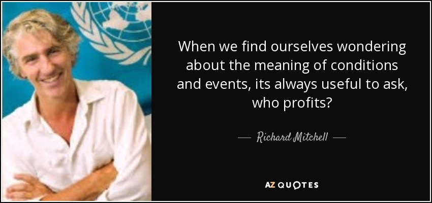 When we find ourselves wondering about the meaning of conditions and events, its always useful to ask, who profits? - Richard Mitchell
