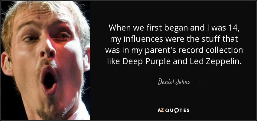 When we first began and I was 14, my influences were the stuff that was in my parent's record collection like Deep Purple and Led Zeppelin. - Daniel Johns
