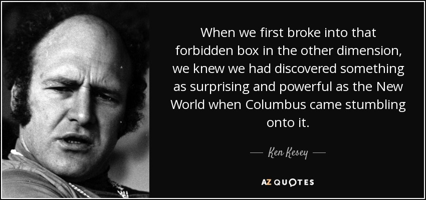 When we first broke into that forbidden box in the other dimension, we knew we had discovered something as surprising and powerful as the New World when Columbus came stumbling onto it. - Ken Kesey