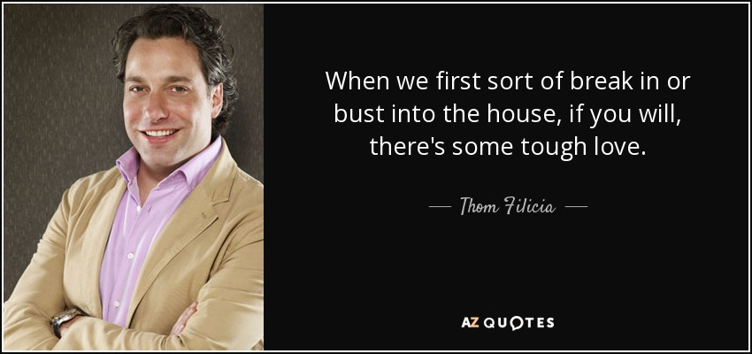 When we first sort of break in or bust into the house, if you will, there's some tough love. - Thom Filicia