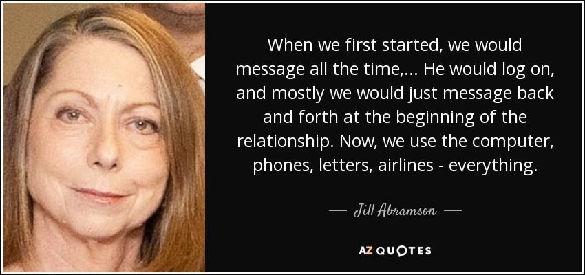 When we first started, we would message all the time, ... He would log on, and mostly we would just message back and forth at the beginning of the relationship. Now, we use the computer, phones, letters, airlines - everything. - Jill Abramson