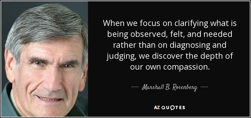 When we focus on clarifying what is being observed, felt, and needed rather than on diagnosing and judging, we discover the depth of our own compassion. - Marshall B. Rosenberg